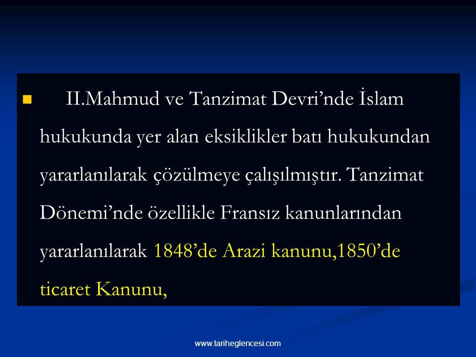 II.Mahmud ve Tanzimat Devri'nde İslam hukukunda yer alan eksiklikler batı hukukundan yararlanılarak çözülmeye çalışılmıştır. Tanzimat Dönemi'nde özellikle Fransız kanunlarından yararlanılarak 1848'de Arazi kanunu,1850'de ticaret Kanunu,
