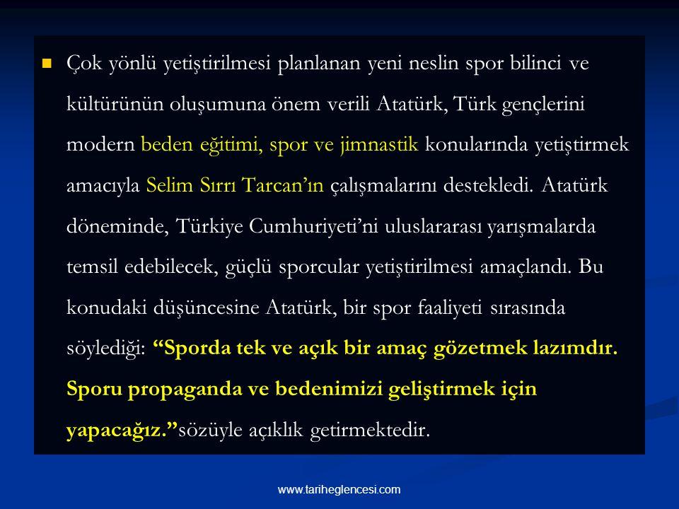 Çok yönlü yetiştirilmesi planlanan yeni neslin spor bilinci ve kültürünün oluşumuna önem verili Atatürk, Türk gençlerini modern beden eğitimi, spor ve jimnastik konularında yetiştirmek amacıyla Selim Sırrı Tarcan'ın çalışmalarını destekledi. Atatürk döneminde, Türkiye Cumhuriyeti'ni uluslararası yarışmalarda temsil edebilecek, güçlü sporcular yetiştirilmesi amaçlandı. Bu konudaki düşüncesine Atatürk, bir spor faaliyeti sırasında söylediği: Sporda tek ve açık bir amaç gözetmek lazımdır. Sporu propaganda ve bedenimizi geliştirmek için yapacağız. sözüyle açıklık getirmektedir.