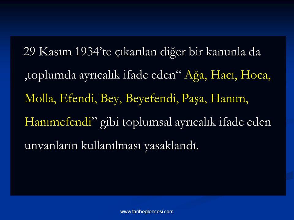 29 Kasım 1934'te çıkarılan diğer bir kanunla da ,toplumda ayrıcalık ifade eden Ağa, Hacı, Hoca, Molla, Efendi, Bey, Beyefendi, Paşa, Hanım, Hanımefendi gibi toplumsal ayrıcalık ifade eden unvanların kullanılması yasaklandı.