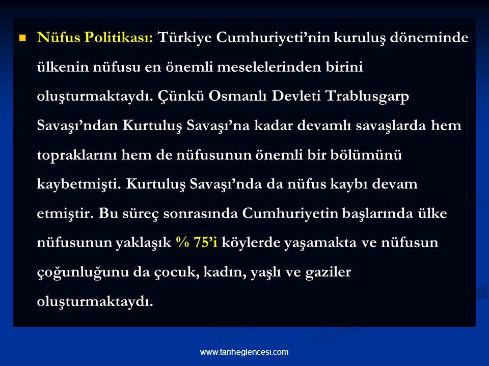 Nüfus Politikası: Türkiye Cumhuriyeti'nin kuruluş döneminde ülkenin nüfusu en önemli meselelerinden birini oluşturmaktaydı. Çünkü Osmanlı Devleti Trablusgarp Savaşı'ndan Kurtuluş Savaşı'na kadar devamlı savaşlarda hem topraklarını hem de nüfusunun önemli bir bölümünü kaybetmişti. Kurtuluş Savaşı'nda da nüfus kaybı devam etmiştir. Bu süreç sonrasında Cumhuriyetin başlarında ülke nüfusunun yaklaşık % 75'i köylerde yaşamakta ve nüfusun çoğunluğunu da çocuk, kadın, yaşlı ve gaziler oluşturmaktaydı.