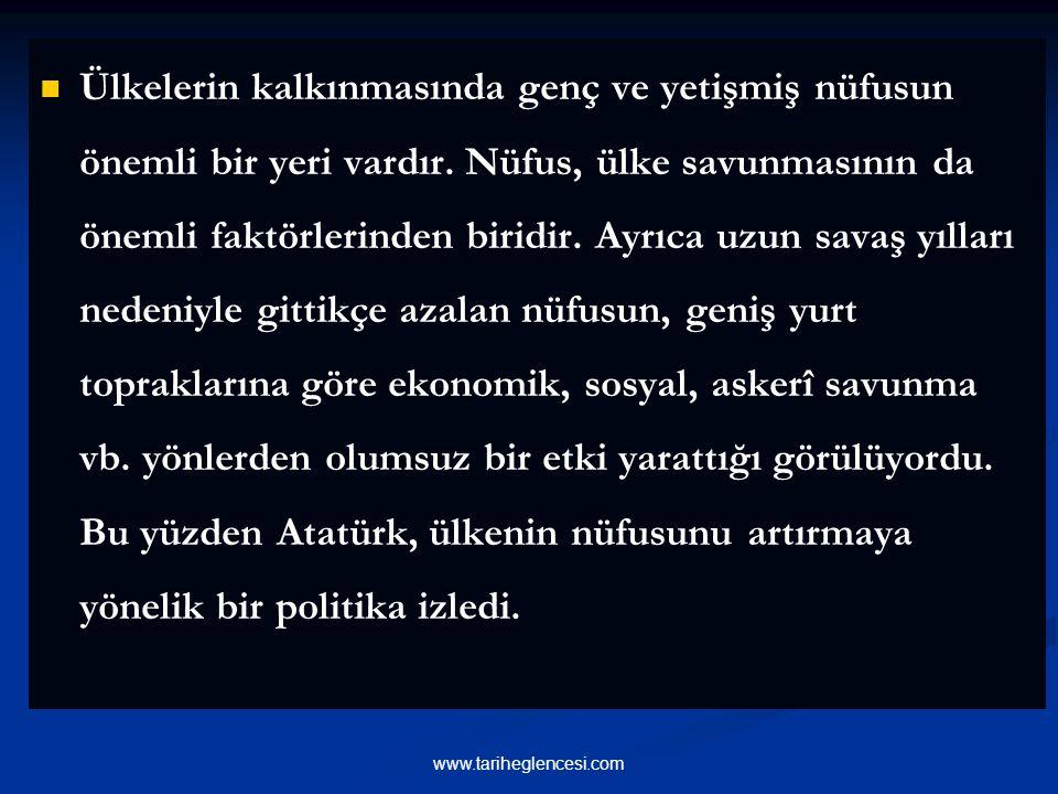 Ülkelerin kalkınmasında genç ve yetişmiş nüfusun önemli bir yeri vardır. Nüfus, ülke savunmasının da önemli faktörlerinden biridir. Ayrıca uzun savaş yılları nedeniyle gittikçe azalan nüfusun, geniş yurt topraklarına göre ekonomik, sosyal, askerî savunma vb. yönlerden olumsuz bir etki yarattığı görülüyordu. Bu yüzden Atatürk, ülkenin nüfusunu artırmaya yönelik bir politika izledi.