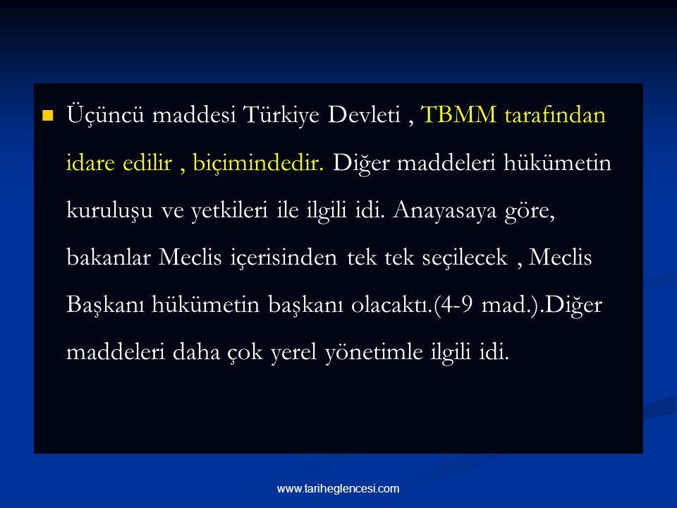 Üçüncü maddesi Türkiye Devleti , TBMM tarafından idare edilir , biçimindedir. Diğer maddeleri hükümetin kuruluşu ve yetkileri ile ilgili idi. Anayasaya göre, bakanlar Meclis içerisinden tek tek seçilecek , Meclis Başkanı hükümetin başkanı olacaktı.(4-9 mad.).Diğer maddeleri daha çok yerel yönetimle ilgili idi.