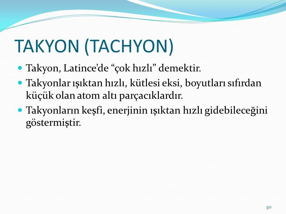 TAKYON (TACHYON) Takyon, Latince'de çok hızlı demektir.