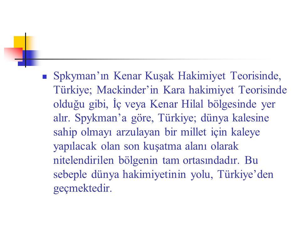 Spkyman'ın Kenar Kuşak Hakimiyet Teorisinde, Türkiye; Mackinder'in Kara hakimiyet Teorisinde olduğu gibi, İç veya Kenar Hilal bölgesinde yer alır.