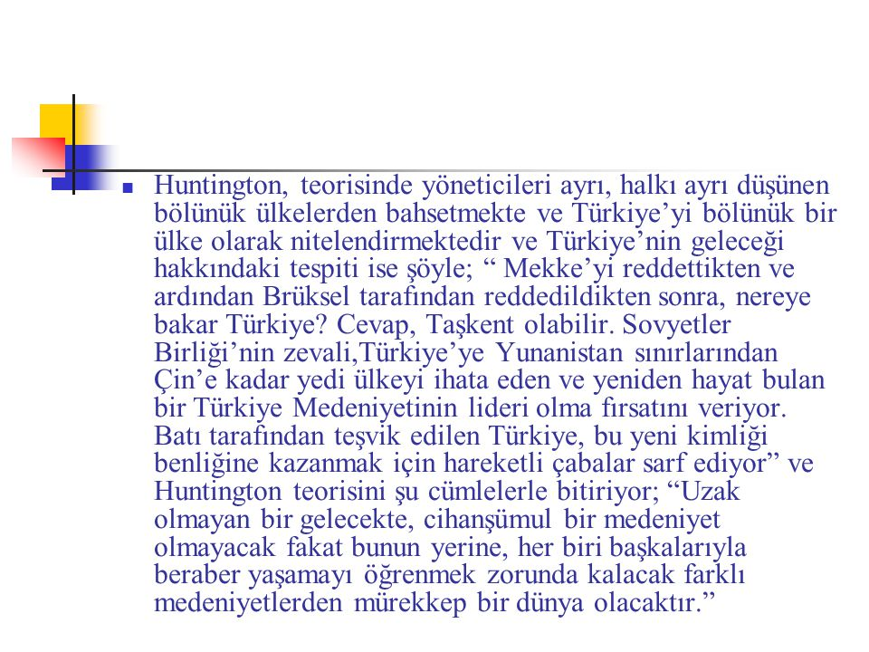 Huntington, teorisinde yöneticileri ayrı, halkı ayrı düşünen bölünük ülkelerden bahsetmekte ve Türkiye'yi bölünük bir ülke olarak nitelendirmektedir ve Türkiye'nin geleceği hakkındaki tespiti ise şöyle; Mekke'yi reddettikten ve ardından Brüksel tarafından reddedildikten sonra, nereye bakar Türkiye.