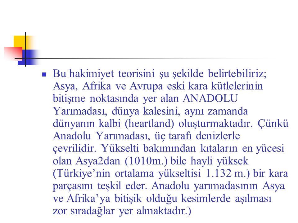 Bu hakimiyet teorisini şu şekilde belirtebiliriz; Asya, Afrika ve Avrupa eski kara kütlelerinin bitişme noktasında yer alan ANADOLU Yarımadası, dünya kalesini, aynı zamanda dünyanın kalbi (heartland) oluşturmaktadır.