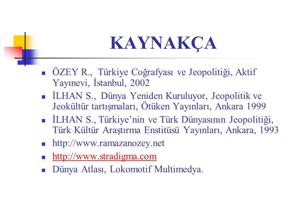 KAYNAKÇA ÖZEY R., Türkiye Coğrafyası ve Jeopolitiği, Aktif Yayınevi, İstanbul, 2002.