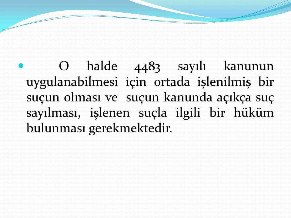 O halde 4483 sayılı kanunun uygulanabilmesi için ortada işlenilmiş bir suçun olması ve suçun kanunda açıkça suç sayılması, işlenen suçla ilgili bir hüküm bulunması gerekmektedir.