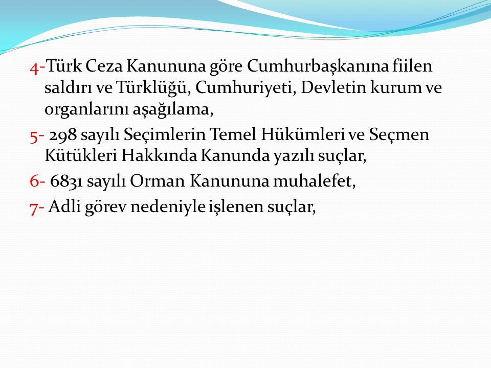 4-Türk Ceza Kanununa göre Cumhurbaşkanına fiilen saldırı ve Türklüğü, Cumhuriyeti, Devletin kurum ve organlarını aşağılama, 5- 298 sayılı Seçimlerin Temel Hükümleri ve Seçmen Kütükleri Hakkında Kanunda yazılı suçlar, 6- 6831 sayılı Orman Kanununa muhalefet, 7- Adli görev nedeniyle işlenen suçlar,