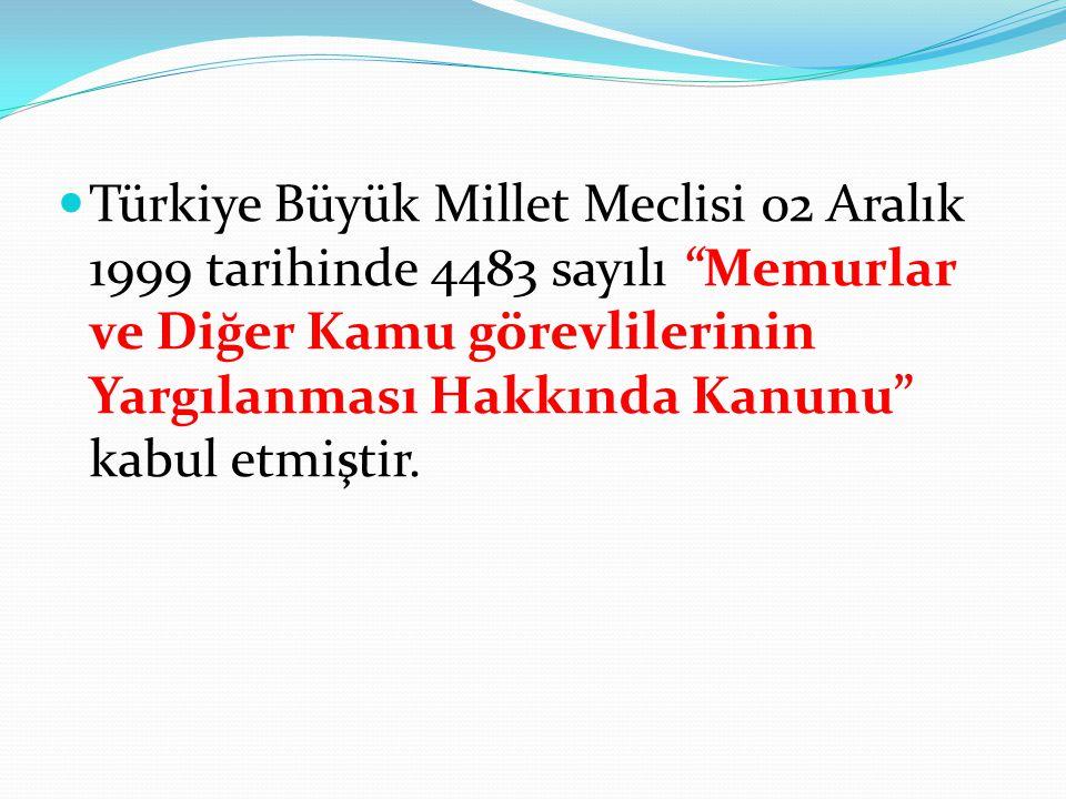Türkiye Büyük Millet Meclisi 02 Aralık 1999 tarihinde 4483 sayılı Memurlar ve Diğer Kamu görevlilerinin Yargılanması Hakkında Kanunu kabul etmiştir.