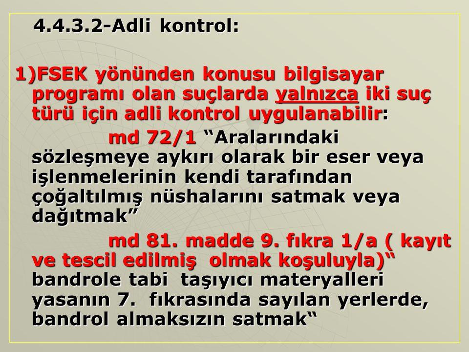 4.4.3.2-Adli kontrol: 1)FSEK yönünden konusu bilgisayar programı olan suçlarda yalnızca iki suç türü için adli kontrol uygulanabilir: