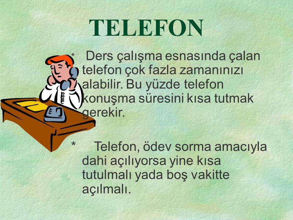 TELEFON * Ders çalışma esnasında çalan telefon çok fazla zamanınızı alabilir. Bu yüzde telefon konuşma süresini kısa tutmak gerekir.