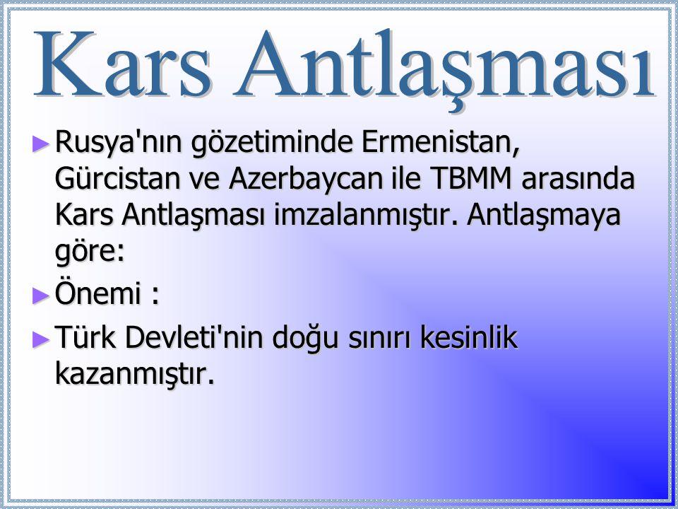 Kars Antlaşması Rusya nın gözetiminde Ermenistan, Gürcistan ve Azerbaycan ile TBMM arasında Kars Antlaşması imzalanmıştır. Antlaşmaya göre: