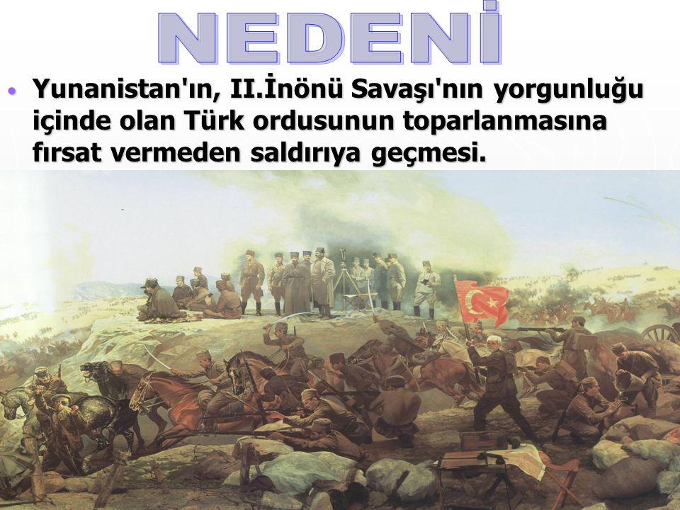 NEDENİ Yunanistan ın, II.İnönü Savaşı nın yorgunluğu içinde olan Türk ordusunun toparlanmasına fırsat vermeden saldırıya geçmesi.