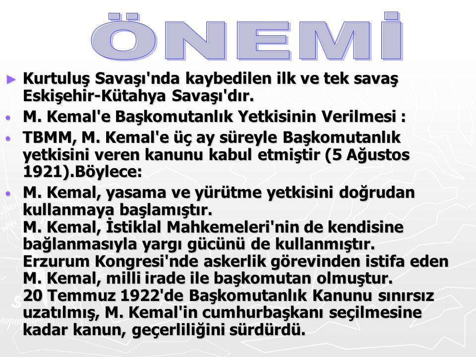 ÖNEMİ Kurtuluş Savaşı nda kaybedilen ilk ve tek savaş Eskişehir-Kütahya Savaşı dır. M. Kemal e Başkomutanlık Yetkisinin Verilmesi :
