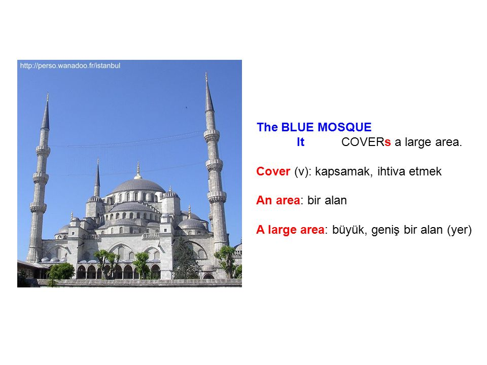 The BLUE MOSQUE It COVERs a large area. Cover (v): kapsamak, ihtiva etmek. An area: bir alan.