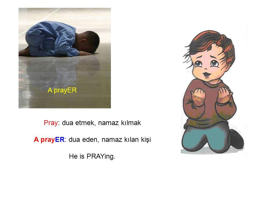Pray: dua etmek, namaz kılmak A prayER: dua eden, namaz kılan kişi