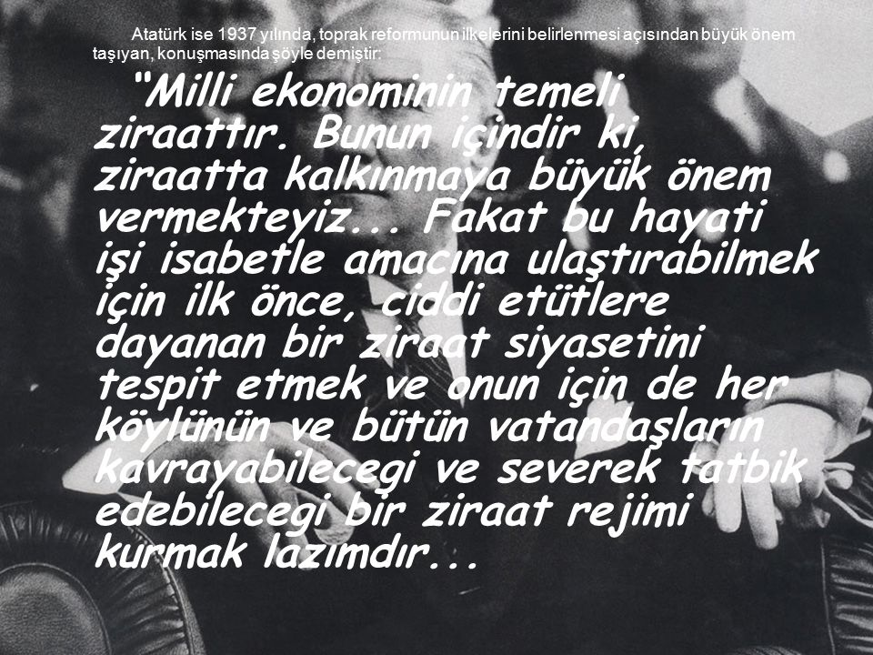 Atatürk ise 1937 yılında, toprak reformunun ilkelerini belirlenmesi açısından büyük önem taşıyan, konuşmasında şöyle demiştir: