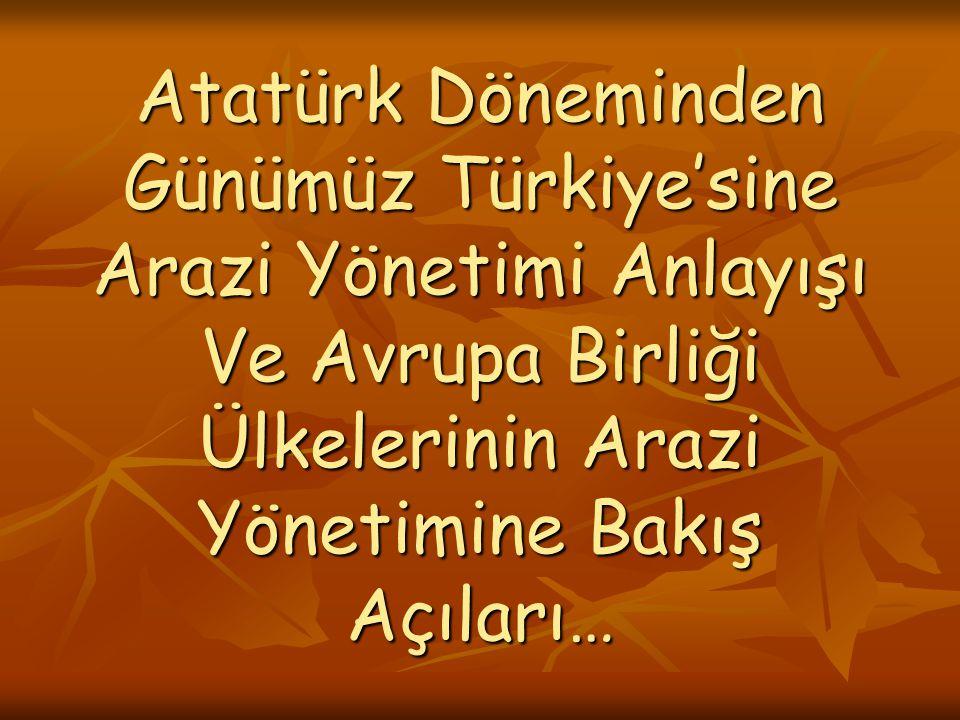 Atatürk Döneminden Günümüz Türkiye'sine Arazi Yönetimi Anlayışı Ve Avrupa Birliği Ülkelerinin Arazi Yönetimine Bakış Açıları…