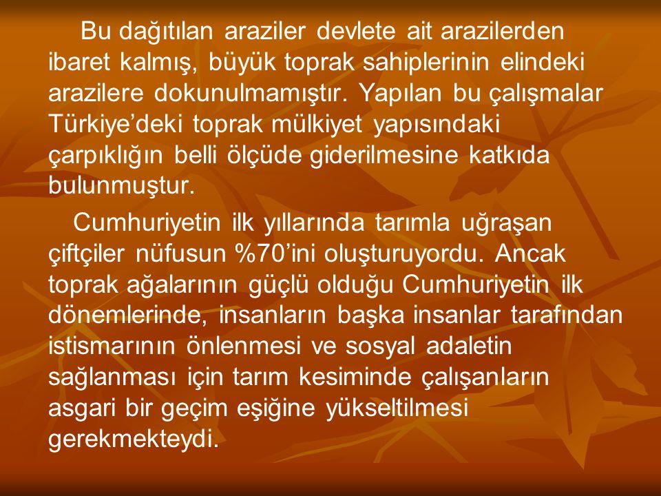Bu dağıtılan araziler devlete ait arazilerden ibaret kalmış, büyük toprak sahiplerinin elindeki arazilere dokunulmamıştır. Yapılan bu çalışmalar Türkiye'deki toprak mülkiyet yapısındaki çarpıklığın belli ölçüde giderilmesine katkıda bulunmuştur.