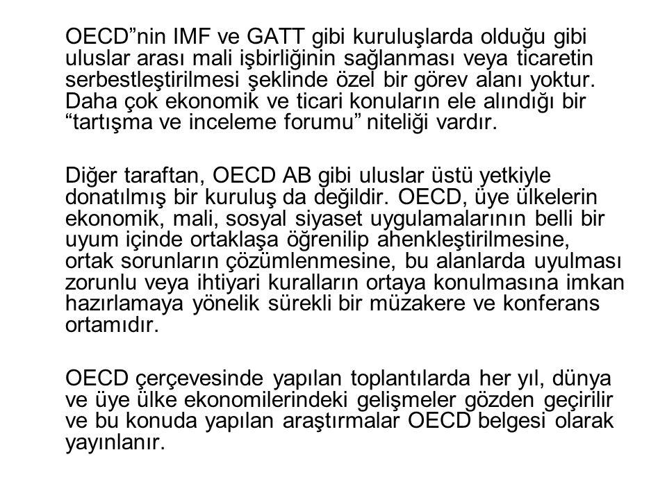 OECD nin IMF ve GATT gibi kuruluşlarda olduğu gibi uluslar arası mali işbirliğinin sağlanması veya ticaretin serbestleştirilmesi şeklinde özel bir görev alanı yoktur. Daha çok ekonomik ve ticari konuların ele alındığı bir tartışma ve inceleme forumu niteliği vardır.