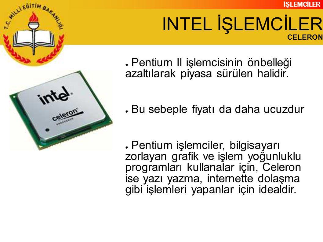 INTEL İŞLEMCİLER CELERON. Pentium II işlemcisinin önbelleği azaltılarak piyasa sürülen halidir. Bu sebeple fiyatı da daha ucuzdur.