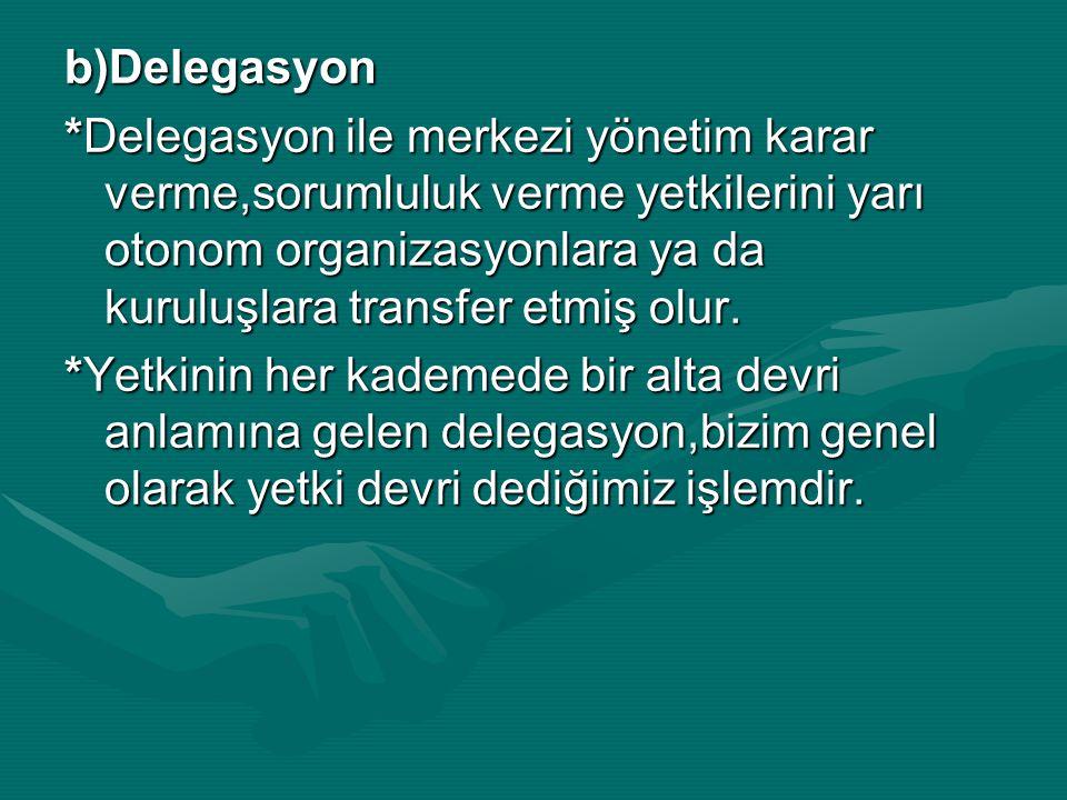 b)Delegasyon *Delegasyon ile merkezi yönetim karar verme,sorumluluk verme yetkilerini yarı otonom organizasyonlara ya da kuruluşlara transfer etmiş olur.