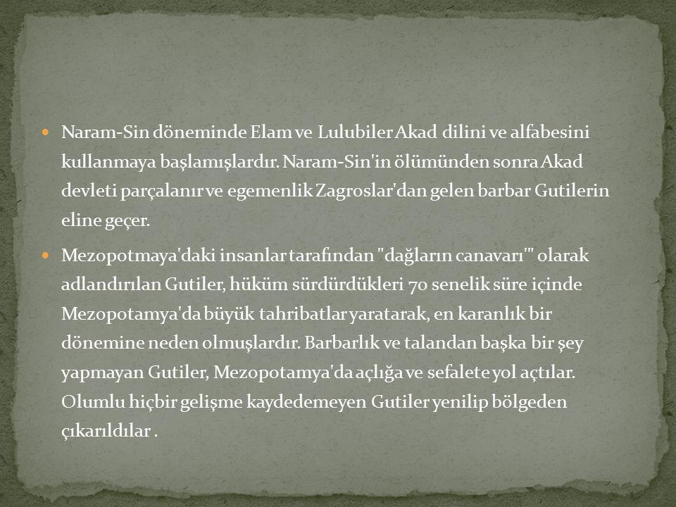 Naram-Sin döneminde Elam ve Lulubiler Akad dilini ve alfabesini kullanmaya başlamışlardır. Naram-Sin in ölümünden sonra Akad devleti parçalanır ve egemenlik Zagroslar dan gelen barbar Gutilerin eline geçer.