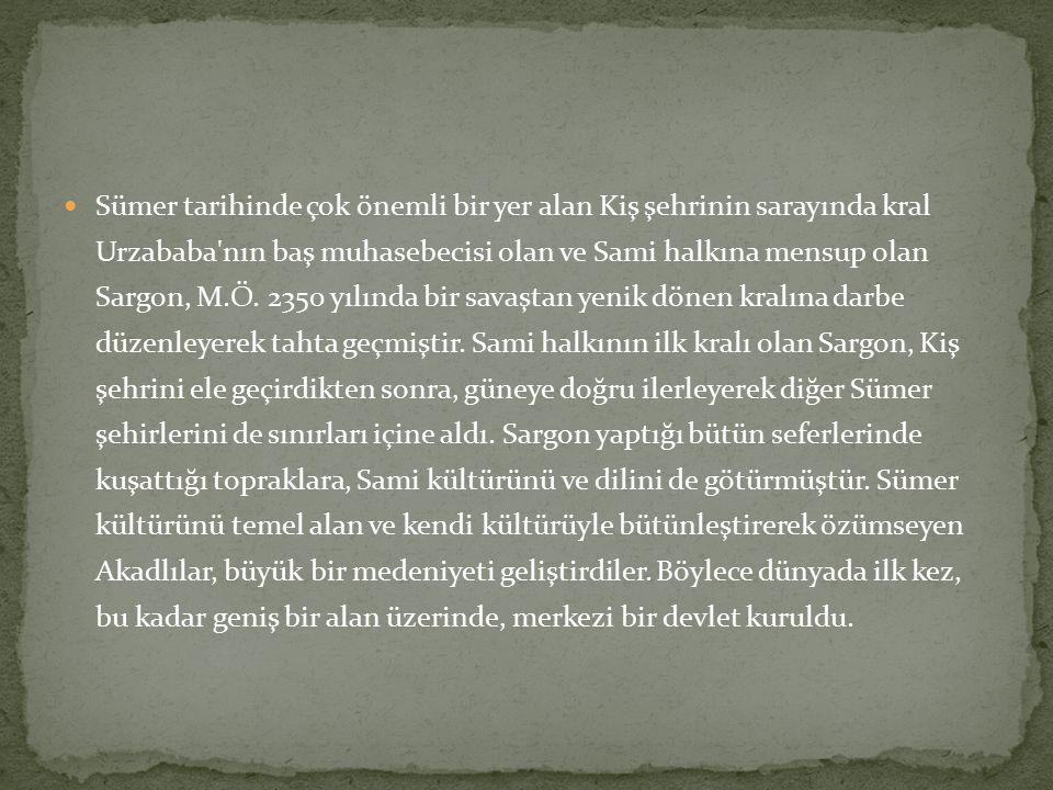 Sümer tarihinde çok önemli bir yer alan Kiş şehrinin sarayında kral Urzababa nın baş muhasebecisi olan ve Sami halkına mensup olan Sargon, M.Ö.