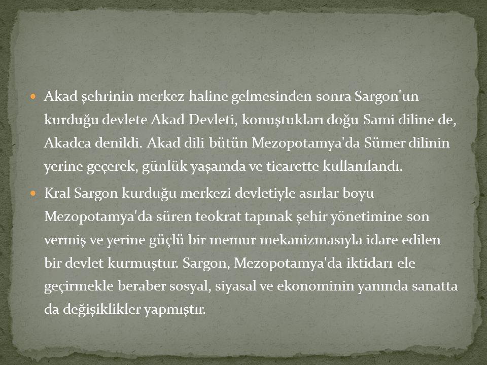 Akad şehrinin merkez haline gelmesinden sonra Sargon un kurduğu devlete Akad Devleti, konuştukları doğu Sami diline de, Akadca denildi. Akad dili bütün Mezopotamya da Sümer dilinin yerine geçerek, günlük yaşamda ve ticarette kullanılandı.