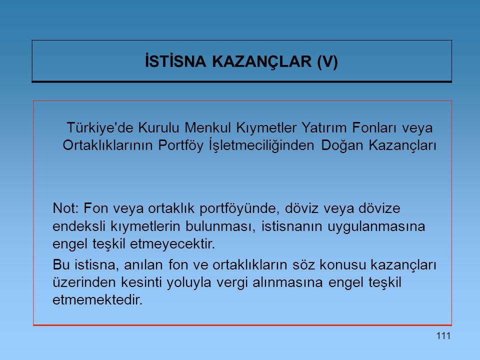 İSTİSNA KAZANÇLAR (V) Türkiye de Kurulu Menkul Kıymetler Yatırım Fonları veya Ortaklıklarının Portföy İşletmeciliğinden Doğan Kazançları.