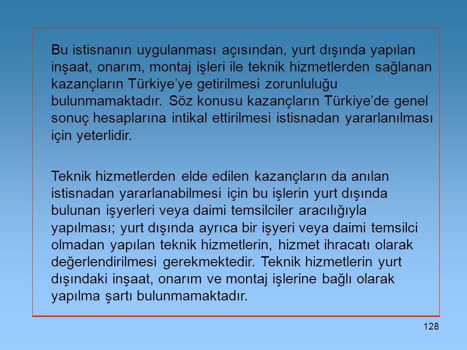 Bu istisnanın uygulanması açısından, yurt dışında yapılan inşaat, onarım, montaj işleri ile teknik hizmetlerden sağlanan kazançların Türkiye'ye getirilmesi zorunluluğu bulunmamaktadır. Söz konusu kazançların Türkiye'de genel sonuç hesaplarına intikal ettirilmesi istisnadan yararlanılması için yeterlidir.