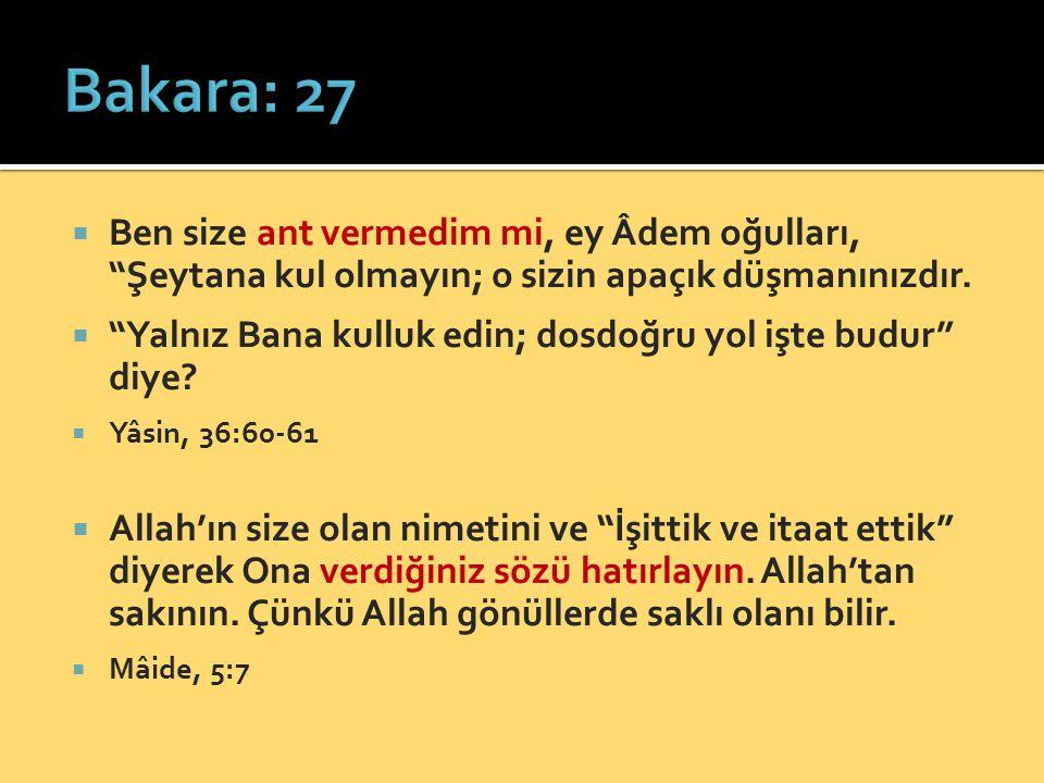 Bakara: 27 Ben size ant vermedim mi, ey Âdem oğulları, Şeytana kul olmayın; o sizin apaçık düşmanınızdır.