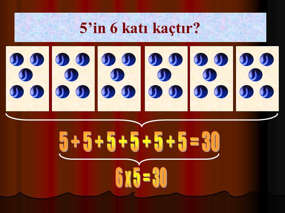 5'in 6 katı kaçtır 5 + 5 + 5 + 5 + 5 + 5 = 30 6 x 5 = 30