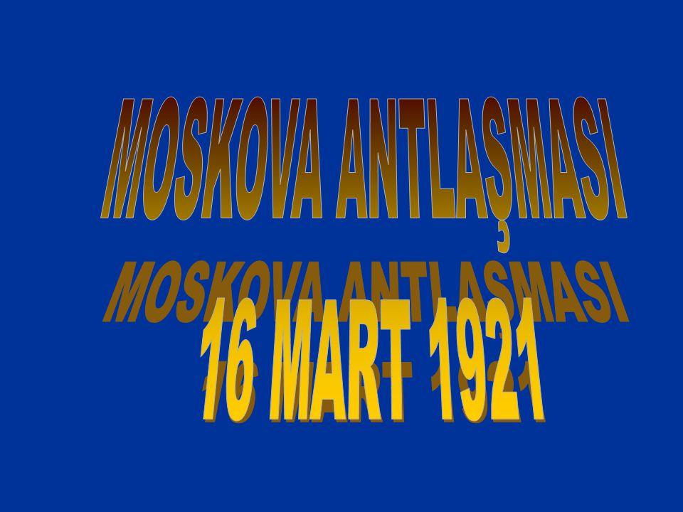 MOSKOVA ANTLAŞMASI 16 MART 1921