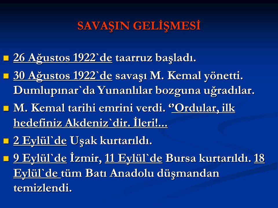 SAVAŞIN GELİŞMESİ 26 Ağustos 1922`de taarruz başladı. 30 Ağustos 1922`de savaşı M. Kemal yönetti. Dumlupınar`da Yunanlılar bozguna uğradılar.