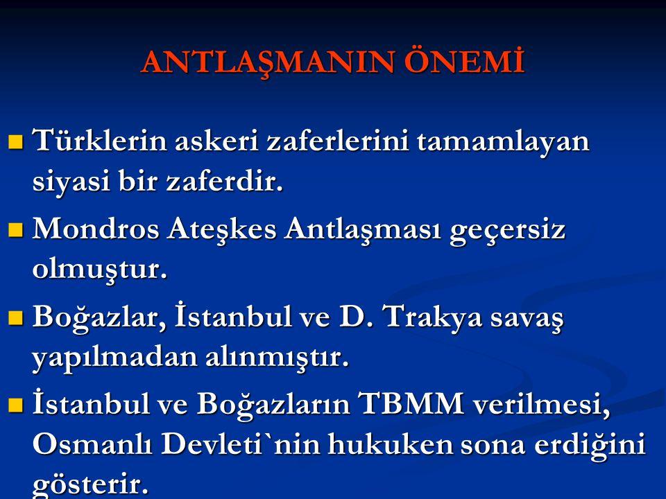 ANTLAŞMANIN ÖNEMİ Türklerin askeri zaferlerini tamamlayan siyasi bir zaferdir. Mondros Ateşkes Antlaşması geçersiz olmuştur.