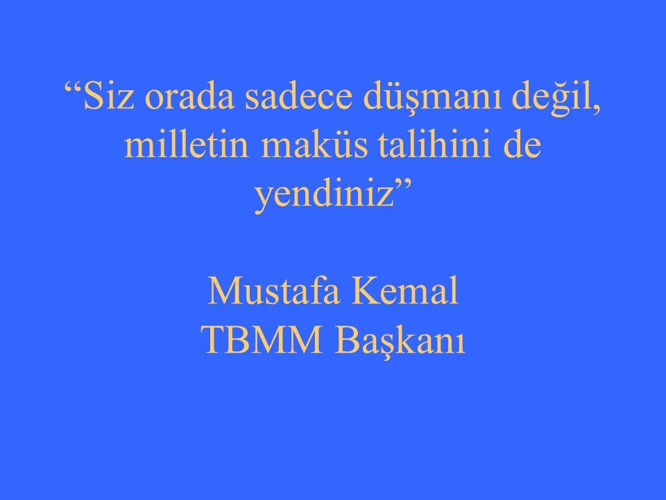 Siz orada sadece düşmanı değil, milletin maküs talihini de yendiniz Mustafa Kemal TBMM Başkanı