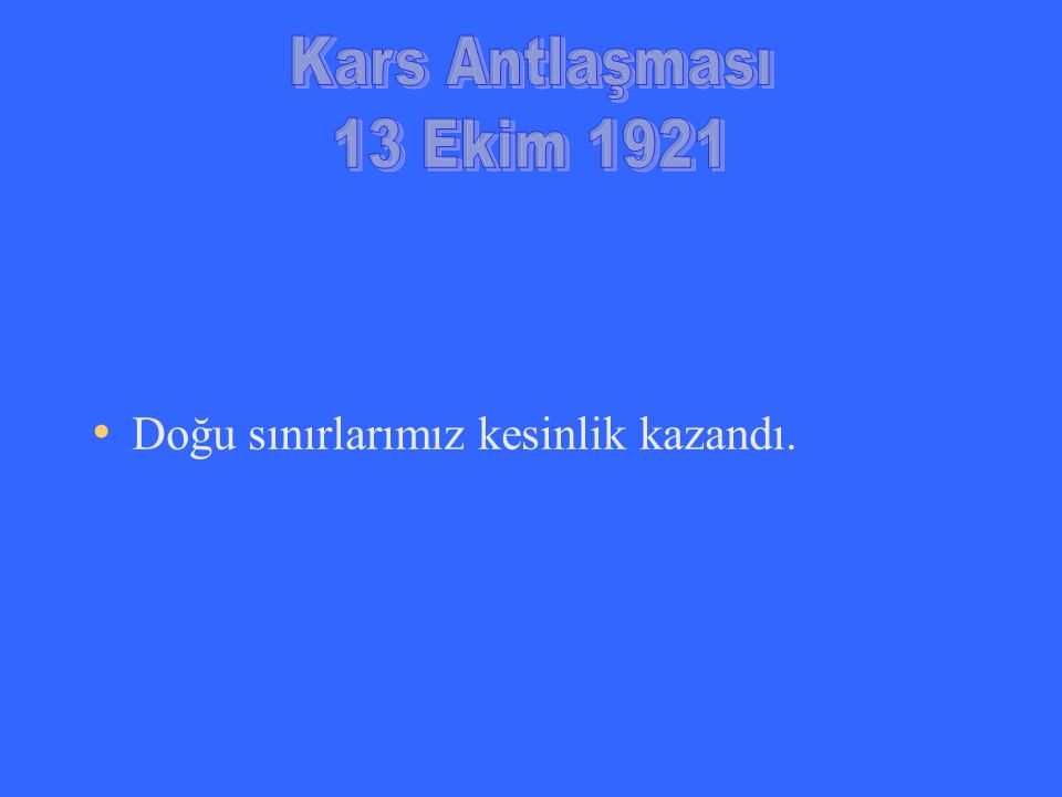 Kars Antlaşması 13 Ekim 1921 Doğu sınırlarımız kesinlik kazandı.
