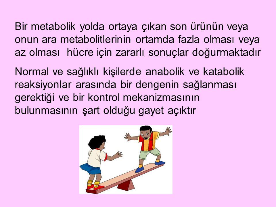 Bir metabolik yolda ortaya çıkan son ürünün veya onun ara metabolitlerinin ortamda fazla olması veya az olması hücre için zararlı sonuçlar doğurmaktadır