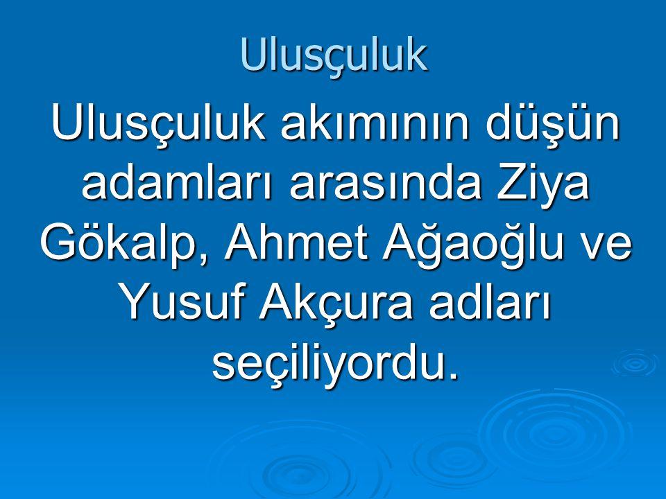 Ulusçuluk Ulusçuluk akımının düşün adamları arasında Ziya Gökalp, Ahmet Ağaoğlu ve Yusuf Akçura adları seçiliyordu.