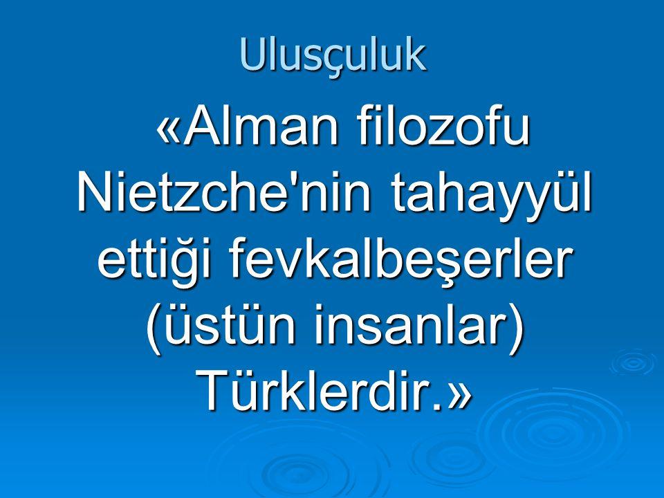 Ulusçuluk «Alman filozofu Nietzche nin tahayyül ettiği fevkalbeşerler (üstün insanlar) Türklerdir.»