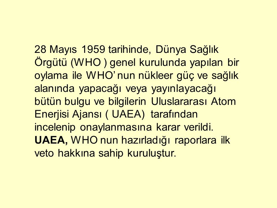 28 Mayıs 1959 tarihinde, Dünya Sağlık Örgütü (WHO ) genel kurulunda yapılan bir oylama ile WHO' nun nükleer güç ve sağlık alanında yapacağı veya yayınlayacağı bütün bulgu ve bilgilerin Uluslararası Atom Enerjisi Ajansı ( UAEA) tarafından incelenip onaylanmasına karar verildi.