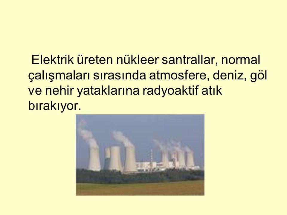 Elektrik üreten nükleer santrallar, normal çalışmaları sırasında atmosfere, deniz, göl ve nehir yataklarına radyoaktif atık bırakıyor.