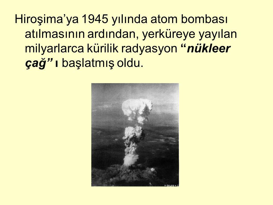 Hiroşima'ya 1945 yılında atom bombası atılmasının ardından, yerküreye yayılan milyarlarca kürilik radyasyon nükleer çağ ı başlatmış oldu.