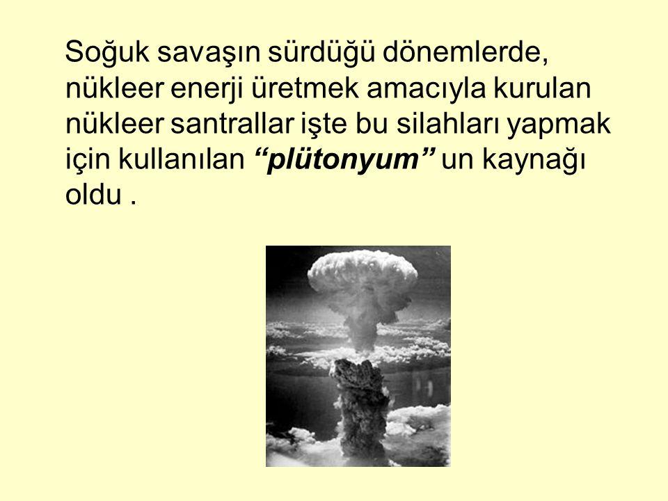 Soğuk savaşın sürdüğü dönemlerde, nükleer enerji üretmek amacıyla kurulan nükleer santrallar işte bu silahları yapmak için kullanılan plütonyum un kaynağı oldu .