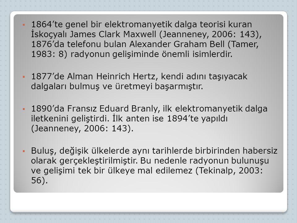 1864'te genel bir elektromanyetik dalga teorisi kuran İskoçyalı James Clark Maxwell (Jeanneney, 2006: 143), 1876'da telefonu bulan Alexander Graham Bell (Tamer, 1983: 8) radyonun gelişiminde önemli isimlerdir.