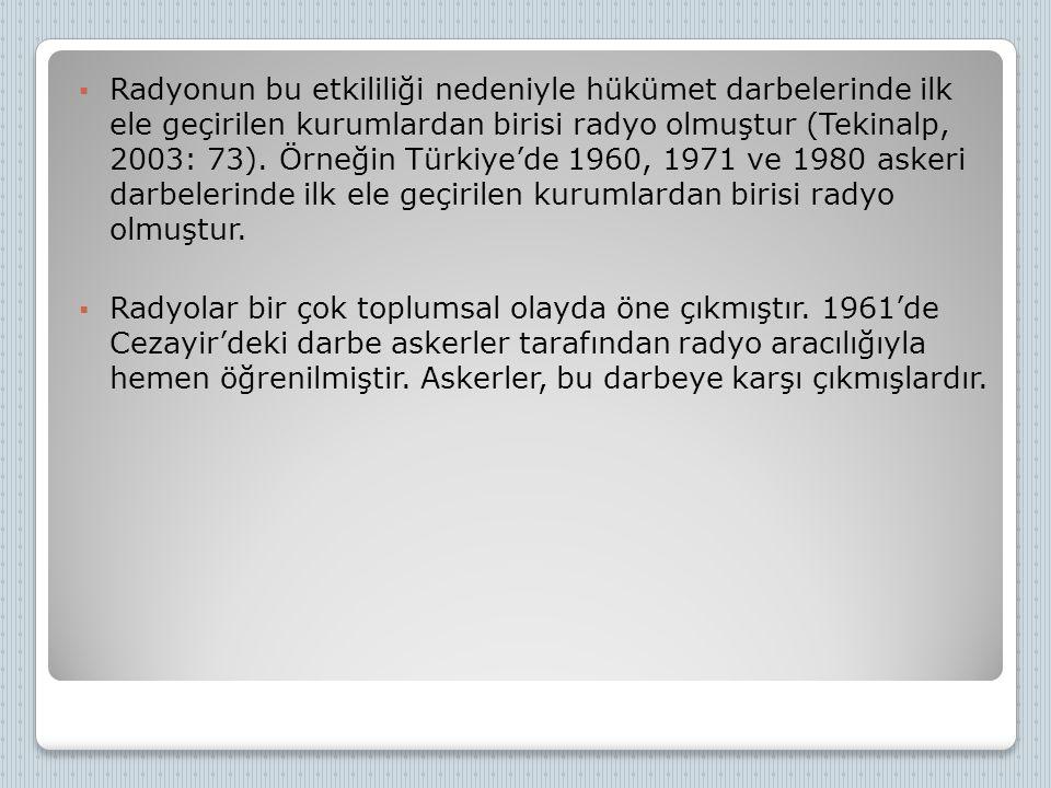 Radyonun bu etkililiği nedeniyle hükümet darbelerinde ilk ele geçirilen kurumlardan birisi radyo olmuştur (Tekinalp, 2003: 73). Örneğin Türkiye'de 1960, 1971 ve 1980 askeri darbelerinde ilk ele geçirilen kurumlardan birisi radyo olmuştur.