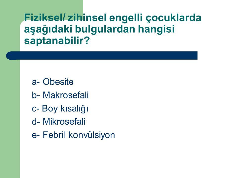 Fiziksel/ zihinsel engelli çocuklarda aşağıdaki bulgulardan hangisi saptanabilir