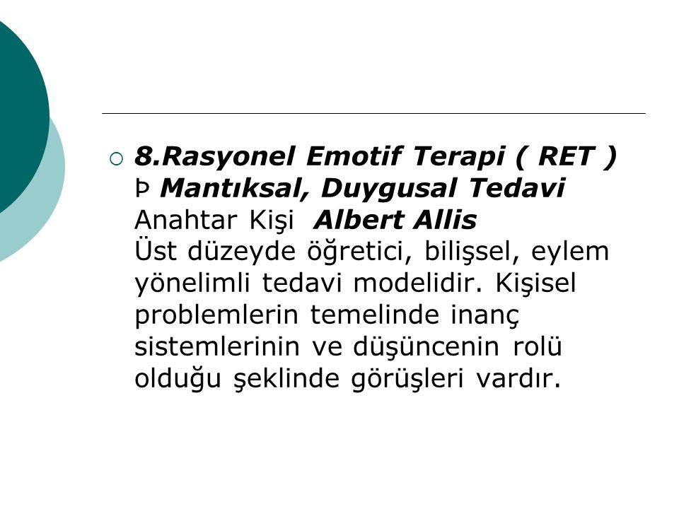 8.Rasyonel Emotif Terapi ( RET ) Þ Mantıksal, Duygusal Tedavi Anahtar Kişi Albert Allis Üst düzeyde öğretici, bilişsel, eylem yönelimli tedavi modelidir.